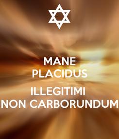 Poster: MANE PLACIDUS  ILLEGITIMI  NON CARBORUNDUM