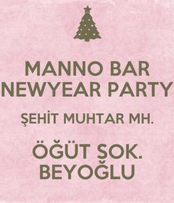 Poster: MANNO BAR NEWYEAR PARTY ŞEHİT MUHTAR MH. ÖĞÜT SOK. BEYOĞLU