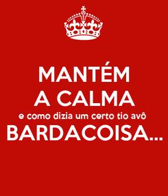 Poster: MANTÉM A CALMA e como dizia um certo tio avô BARDACOISA...