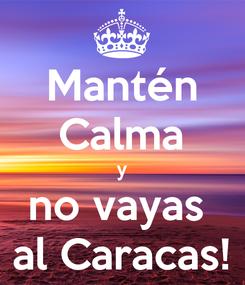 Poster: Mantén Calma y no vayas  al Caracas!