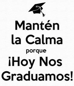 Poster: Mantén la Calma porque  ¡Hoy Nos  Graduamos!