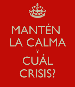 Poster: MANTÉN  LA CALMA Y CUÁL CRISIS?