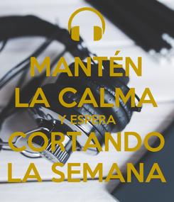 Poster: MANTÉN LA CALMA Y ESPERA CORTANDO LA SEMANA
