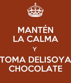 Poster: MANTÉN LA CALMA Y  TOMA DELISOYA CHOCOLATE