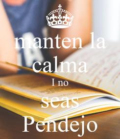 Poster: manten la calma I no seas Pendejo