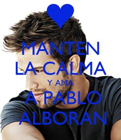 Poster: MANTEN LA CALMA Y AMA  A PABLO  ALBORAN