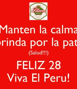 Poster: Manten la calma y brinda por la patria (Salud!!!) FELIZ 28 Viva El Peru!