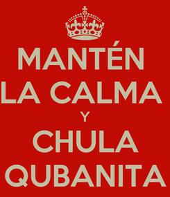 Poster: MANTÉN  LA CALMA  Y CHULA QUBANITA
