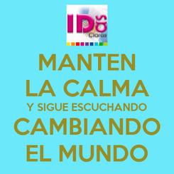 Poster: MANTEN LA CALMA Y SIGUE ESCUCHANDO CAMBIANDO EL MUNDO