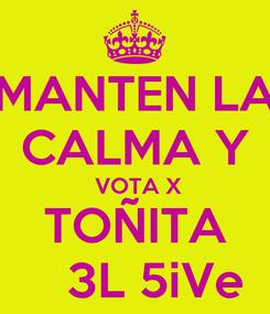 Poster: MANTEN LA CALMA Y  VOTA X TOÑITA     3L 5iVe