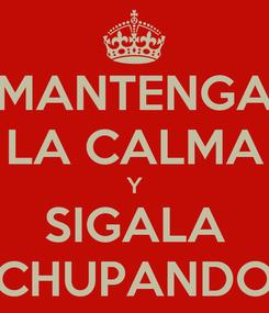Poster: MANTENGA LA CALMA Y SIGALA CHUPANDO