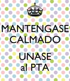 Poster: MANTENGASE CALMADO  UNASE al PTA
