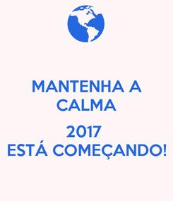 Poster: MANTENHA A CALMA  2017  ESTÁ COMEÇANDO!
