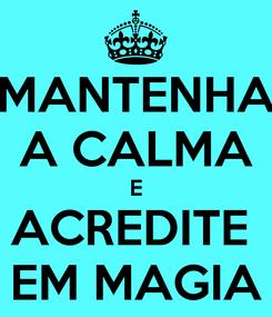 Poster: MANTENHA A CALMA E ACREDITE  EM MAGIA