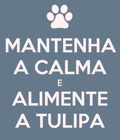 Poster: MANTENHA A CALMA E ALIMENTE A TULIPA