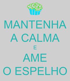 Poster: MANTENHA A CALMA E AME O ESPELHO