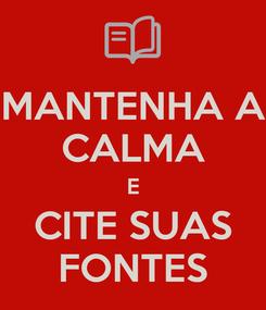Poster: MANTENHA A CALMA E CITE SUAS FONTES