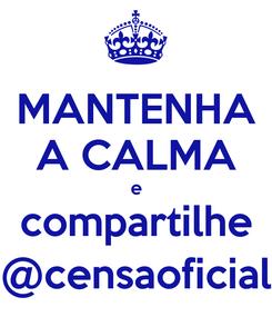 Poster: MANTENHA A CALMA e compartilhe @censaoficial