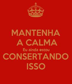 Poster: MANTENHA  A CALMA Eu ainda estou CONSERTANDO ISSO