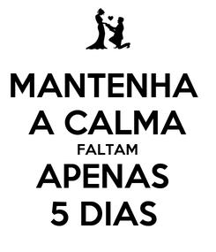 Poster: MANTENHA  A CALMA FALTAM APENAS  5 DIAS