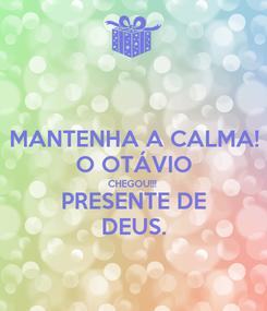 Poster: MANTENHA A CALMA! O OTÁVIO CHEGOU!!! PRESENTE DE DEUS.