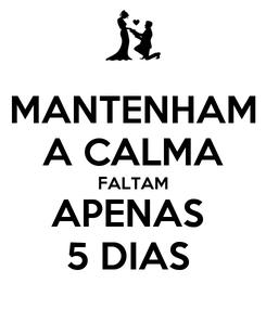 Poster: MANTENHAM A CALMA FALTAM APENAS  5 DIAS