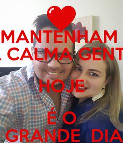 Poster: MANTENHAM  A CALMA GENTE HOJE É O  GRANDE  DIA