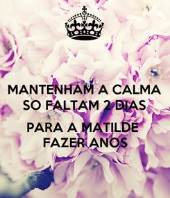 Poster: MANTENHAM A CALMA SO FALTAM 2 DIAS  PARA A MATILDE  FAZER ANOS