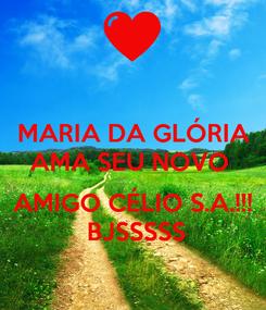 Poster:  MARIA DA GLÓRIA  AMA SEU NOVO    AMIGO CÉLIO S.A.!!!  BJSSSSS