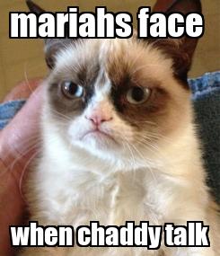 Poster: mariahs face  when chaddy talk