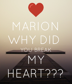 Poster: MARION WHY DID  YOU BREAK MY HEART???