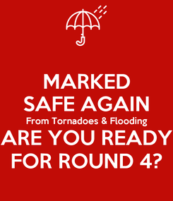 Poster: MARKED SAFE AGAIN From Tornadoes & Flooding ARE YOU READY FOR ROUND 4?