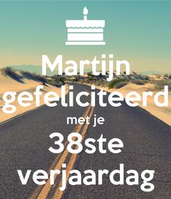 Poster: Martijn gefeliciteerd met je 38ste verjaardag