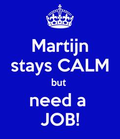 Poster: Martijn stays CALM but  need a  JOB!