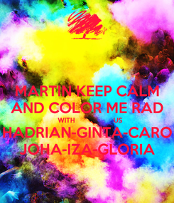 Poster: MARTIN KEEP CALM AND COLOR ME RAD    WITH                   US HADRIAN-GINTA-CARO JOHA-IZA-GLORIA