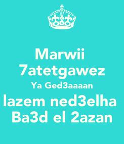 Poster: Marwii  7atetgawez Ya Ged3aaaan lazem ned3elha  Ba3d el 2azan