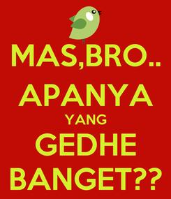 Poster: MAS,BRO.. APANYA YANG GEDHE BANGET??