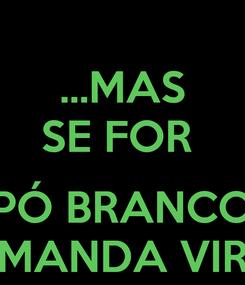 Poster: ...MAS SE FOR   PÓ BRANCO MANDA VIR