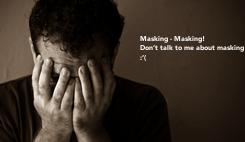 Poster: Masking - Masking! Don't talk to me about masking ! :'(