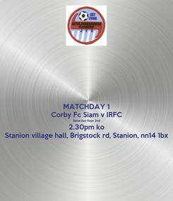 Poster: MATCHDAY 1 Corby Fc Siam v IRFC Saturday Sept 2nd 2.30pm ko Stanion village hall, Brigstock rd, Stanion, nn14 1bx