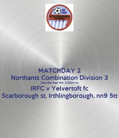 Poster: MATCHDAY 2 Northants Combination Division 3 Saturday Sept 9th, 2.30pm ko IRFC v Yelvertoft fc Scarborough st, Irthlingborough, nn9 5tt