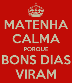 Poster: MATENHA CALMA PORQUE BONS DIAS VIRAM