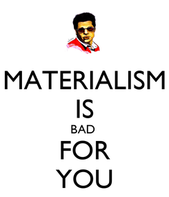 Poster: MATERIALISM IS BAD  FOR YOU
