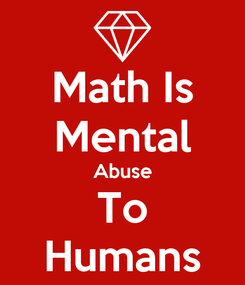 Poster: Math Is Mental Abuse To Humans
