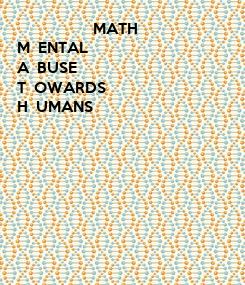 Poster:                    MATH M  ENTAL A  BUSE T  OWARDS H  UMANS