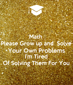 Poster: Math  Please Grow up and  Solve Your Own Problems I'm Tired Of Solving Them For You