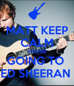 Poster: MATT KEEP CALM YOU'RE GOING TO  ED SHEERAN