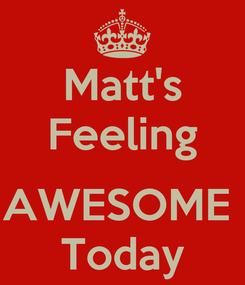 Poster: Matt's Feeling  AWESOME  Today