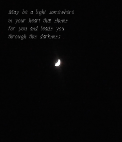 Poster: May be a light somewhere in your heart that shines for you and leads you through this darkness .