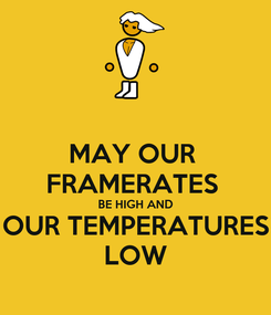 Poster: MAY OUR  FRAMERATES  BE HIGH AND OUR TEMPERATURES LOW